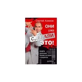 """""""Они уже сделали это! Книга реальных бизнес-историй и рецептов"""" Сергей Азимов"""