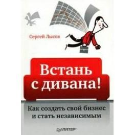"""""""Встань с дивана. Как создать свой бизнес и стать независимым"""" Сергей Лысов"""